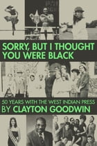 Sorry But I Thought You Were Black: 50 Years With The West Indian Press by Clayton Goodwin