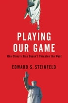 Playing Our Game : Why China's Rise Doesn't Threaten The West by Edward S. Steinfeld