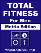 Total Fitness for Men - Metric Edition by Vincent Antonetti, Ph.D.