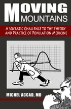 Moving Mountains: A Socratic Challenge to the Theory and Practice of Population Medicine by Michel Accad