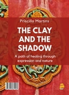 The clay and the shadow: A path of healing through expression and nature by Priscilla Martins