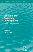 Taxation and Economic Development (Routledge Revivals): Twelve Critical Studies