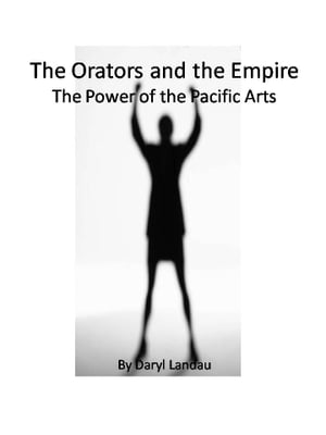 The Orators and the Empire: The Power of the Pacific Arts by Daryl Landau