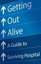 Getting Out Alive: A Guide to Surviving Hospital by Michael Alexander