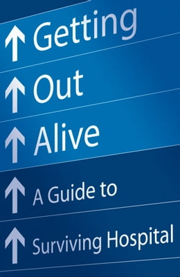 Book Getting Out Alive: A Guide to Surviving Hospital by Michael Alexander