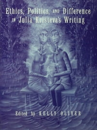 Ethics, Politics, and Difference in Julia Kristeva's Writing