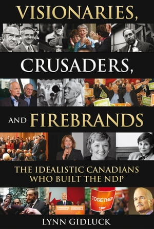 Visionaries, Crusaders, and Firebrands: The Idealistic Canadians Who Built the NDP by Lynn Gidluck