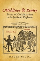 Middleton and Rowley: Forms of Collaboration in the Jacobean Playhouse by David Nicol