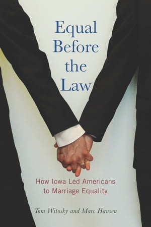 Equal Before the Law How Iowa Led Americans to Marriage Equality