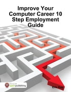 Improve Your Computer Career 10 Step Employment Guide by Eric Kay