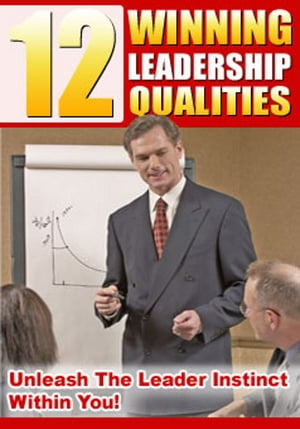 12 Winning Leadership Qualities: Unleash The Leader Instinct Within You! by Thrivelearning Institute Library