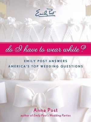 Do I Have To Wear White? Emily Post Answers America's Top Wedding Questions