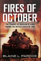 he Fires of October: The Planned US Invasion of Cuba During the Missile Crisis of 1962 by Blaine Pardoe