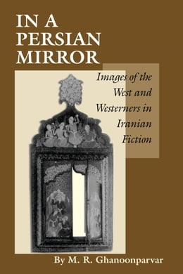 Book In a Persian Mirror: Images of the West and Westerners in Iranian Fiction by M.R. Ghanoonparvar