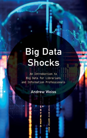 Big Data Shocks: An Introduction to Big Data for Librarians and Information Professionals by Andrew Weiss