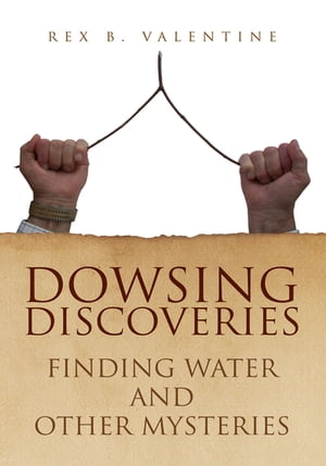 Dowsing Discoveries: Finding Water and Other Mysteries