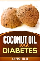 Coconut Oil and Diabetes: Natural Diabetes Cure, Solution and Recipes by Sherri Neal