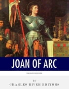 French Legends: The Life and Legacy of Joan of Arc by Charles River Editors