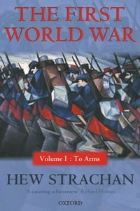 The First World War: Volume I: To Arms: Volume I: To Arms