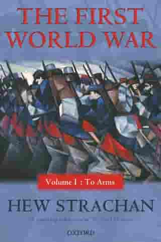 The First World War: Volume I: To Arms: Volume I: To Arms by Hew Strachan