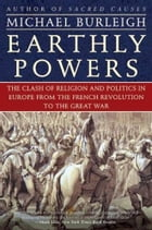 Earthly Powers: The Clash of Religion and Politics in Europe, from the French Revolution to the Great War by Michael Burleigh
