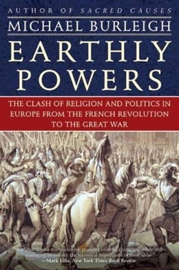 Book Earthly Powers: The Clash of Religion and Politics in Europe, from the French Revolution to the… by Michael Burleigh