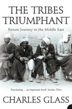 The Tribes Triumphant: Return Journey to the Middle East by Charles Glass