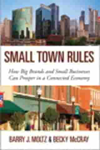 Small Town Rules: How Big Brands and Small Businesses Can Prosper in a Connected Economy: How Big Brands and Small Businesses Can Prosper in a Connected Economy by Barry J. Moltz