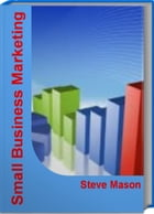 Small Business Marketing: Become An Expert At Creating A Marketing Ideas, Client Attraction, Business Marketing Plan by Steve Mason