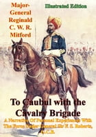 To Caubul with the Cavalry Brigade -: A Narrative Of Personal Experiences With The Force Under General Sir F. S. Roberts, G.C.B. [Illustra by Major-General Reginald C. W. R. Mitford