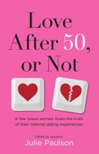 Love After 50, or Not: A Few Brave Women Share the Truth of Their Internet Dating Experiences by Julie Paulson