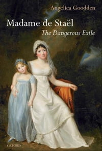 Madame de Staël: The Dangerous Exile
