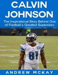Calvin Johnson: The Inspirational Story Behind One of Football's Greatest Receivers