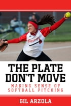 The Plate Don't Move: Making Sense of Softball Pitching by Gil Arzola