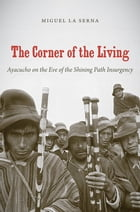 The Corner of the Living: Ayacucho on the Eve of the Shining Path Insurgency by Miguel Abram La Serna