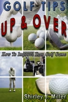 Golf Tips Up & Over: How To Improve Your Golf Game by Shirley J. Miller