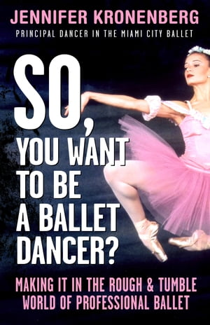 So,  You Want To Be a Ballet Dancer? Making It in the Rough and Tumble World of Professional Ballet