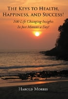 The Keys To Health, Happiness, and Success!: 100 Life Changing Insights In Just Minutes a Day! by Harold Morris
