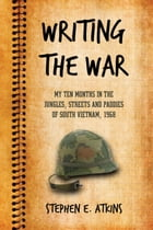 Writing the War: My Ten Months in the Jungles, Streets and Paddies of South Vietnam, 1968 by Stephen E. Atkins