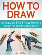 How to Draw: An Amazing Step By Step Drawing Guide for Absolute Beginners de Gary Phillips