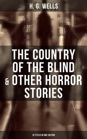 The Country of the Blind & Other Horror Stories - 10 Titles in One Edition: A Dream of Armageddon, The Cone, The Diamond Maker, The Door in The Wall, Jimmy Goggles the God…
