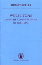 Wolfe Tone: and the Common Name of Irishman by Hubert Butler