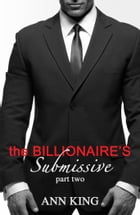 The Billionaire's Submissive: Part 2 by Ann King