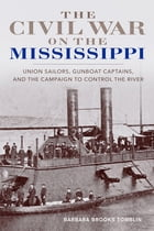 The Civil War on the Mississippi: Union Sailors, Gunboat Captains, and the Campaign to Control the River by Barbara Brooks Tomblin