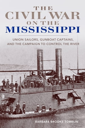 The Civil War on the Mississippi Union Sailors,  Gunboat Captains,  and the Campaign to Control the River
