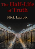 The Half-Life of Truth by Nick Lacroix