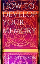 How to Develop your Memory by William Walker Atkinson