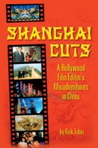 Shanghai Cuts: A Hollywood Film Editor's Misadventures in China by Rick Tuber