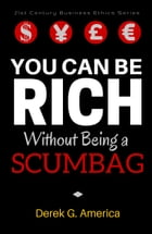 You Can Be Rich Without Being a Scumbag by Derek G. America