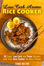 Low Carb Aroma Rice Cooker: 50 Easy, Low Carb and Paleo Recipes with Your Rice Cooker for Busy People.: Low Carb Meals & Rice Cooker by Emma Melton